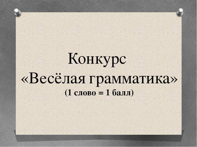 Конкурс «Весёлая грамматика» (1 слово = 1 балл)