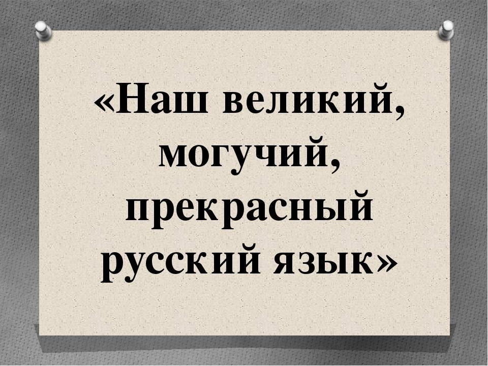 «Наш великий, могучий, прекрасный русский язык»
