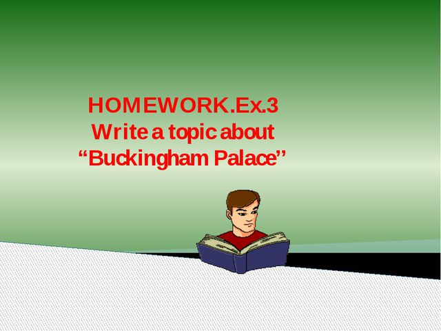 """HOMEWORK.Ex.3 Write a topic about """"Buckingham Palace''"""