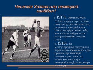 Чешская Хазана или немецкий гандбол? В 1917г. берлинец Макс Хейзер из двух иг