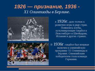 1926 — признание, 1936 - Х1 Олимпиады в Берлине. в 1926г. дало толчок к разви