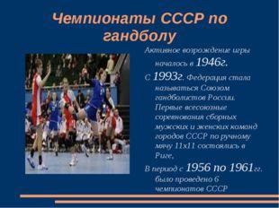 Чемпионаты СССР по гандболу Активное возрождение игры началось в 1946г. С 199