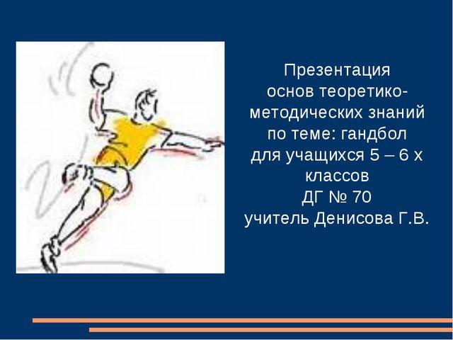 Презентация основ теоретико-методических знаний по теме: гандбол для учащихся...