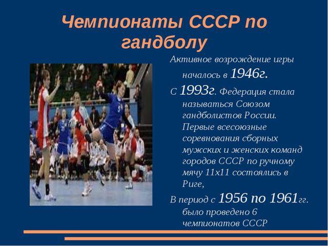 Чемпионаты СССР по гандболу Активное возрождение игры началось в 1946г. С 199...