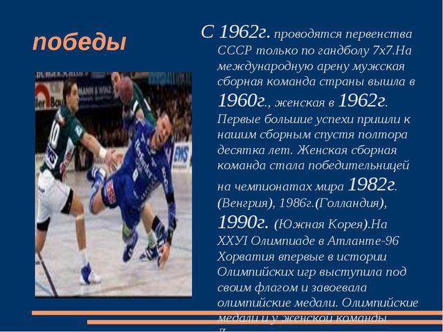 победы С 1962г. проводятся первенства СССР только по гандболу 7х7.На междунар...