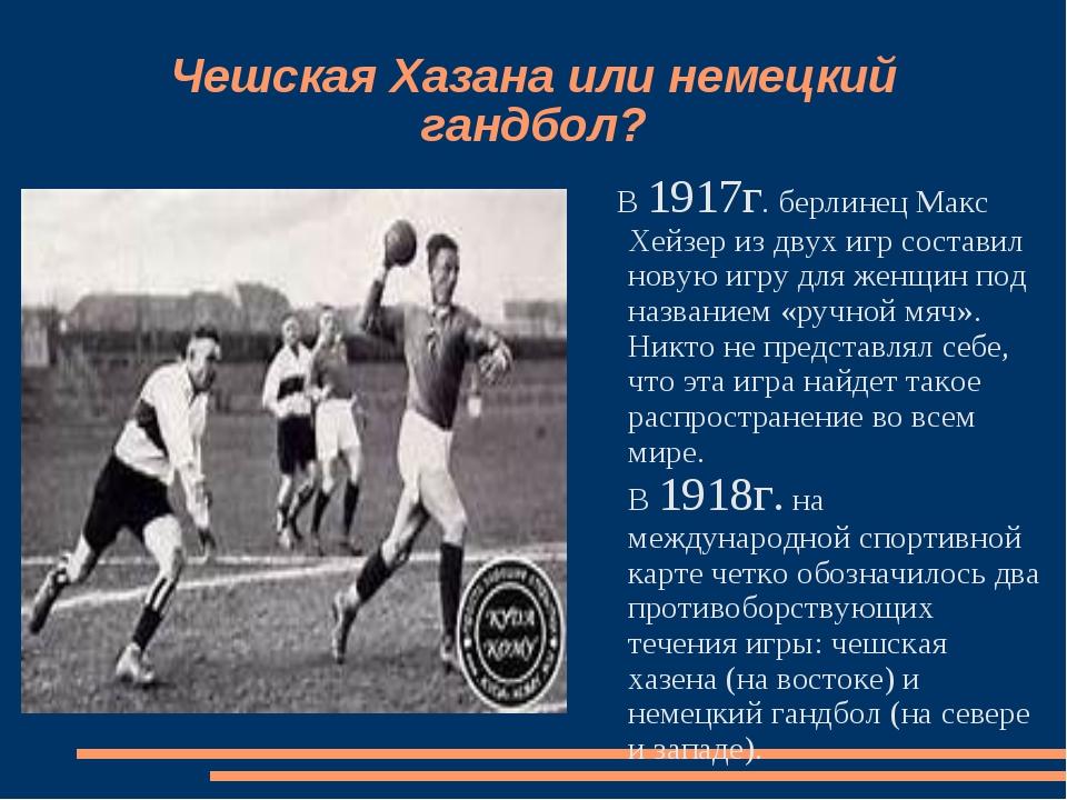 Чешская Хазана или немецкий гандбол? В 1917г. берлинец Макс Хейзер из двух иг...