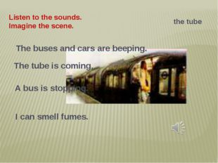 Listen to the sounds. Imagine the scene. the tube The buses and cars are beep