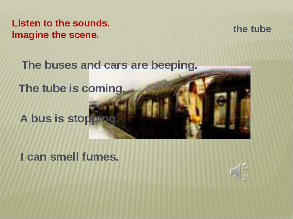 Listen to the sounds. Imagine the scene. the tube The buses and cars are beep...