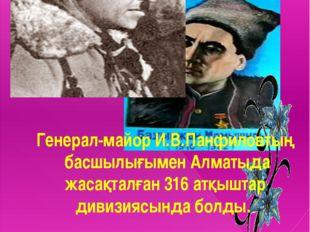 Генерал-майор И.В.Панфиловтың басшылығымен Алматыда жасақталған 316 атқыштар