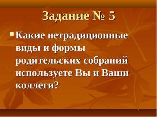 Задание № 5 Какие нетрадиционные виды и формы родительских собраний используе