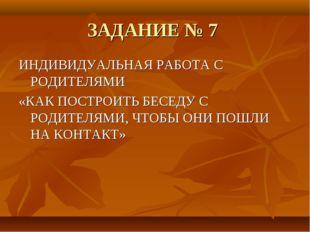 ЗАДАНИЕ № 7 ИНДИВИДУАЛЬНАЯ РАБОТА С РОДИТЕЛЯМИ «КАК ПОСТРОИТЬ БЕСЕДУ С РОДИТЕ