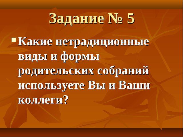 Задание № 5 Какие нетрадиционные виды и формы родительских собраний используе...