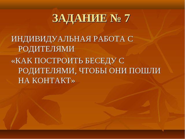 ЗАДАНИЕ № 7 ИНДИВИДУАЛЬНАЯ РАБОТА С РОДИТЕЛЯМИ «КАК ПОСТРОИТЬ БЕСЕДУ С РОДИТЕ...