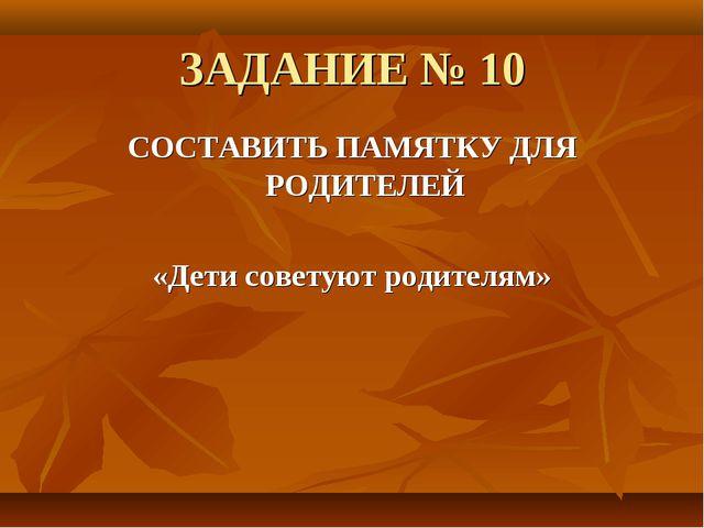 ЗАДАНИЕ № 10 СОСТАВИТЬ ПАМЯТКУ ДЛЯ РОДИТЕЛЕЙ «Дети советуют родителям»