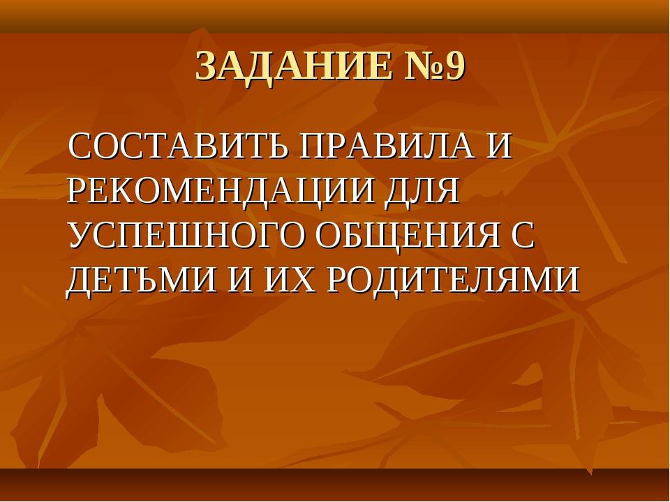 ЗАДАНИЕ №9 СОСТАВИТЬ ПРАВИЛА И РЕКОМЕНДАЦИИ ДЛЯ УСПЕШНОГО ОБЩЕНИЯ С ДЕТЬМИ И...