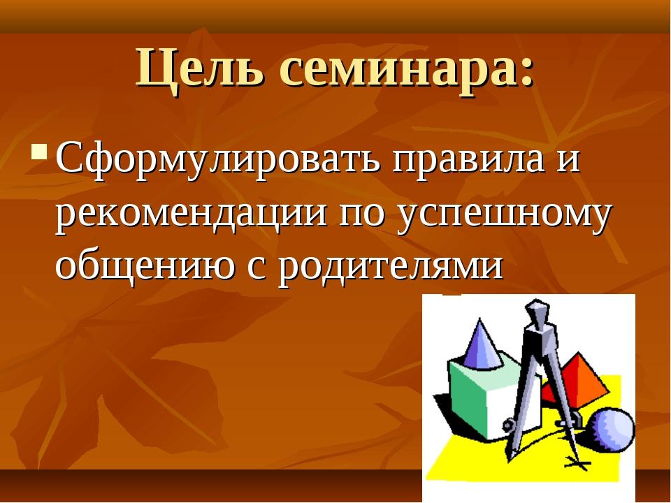 Цель семинара: Сформулировать правила и рекомендации по успешному общению с р...