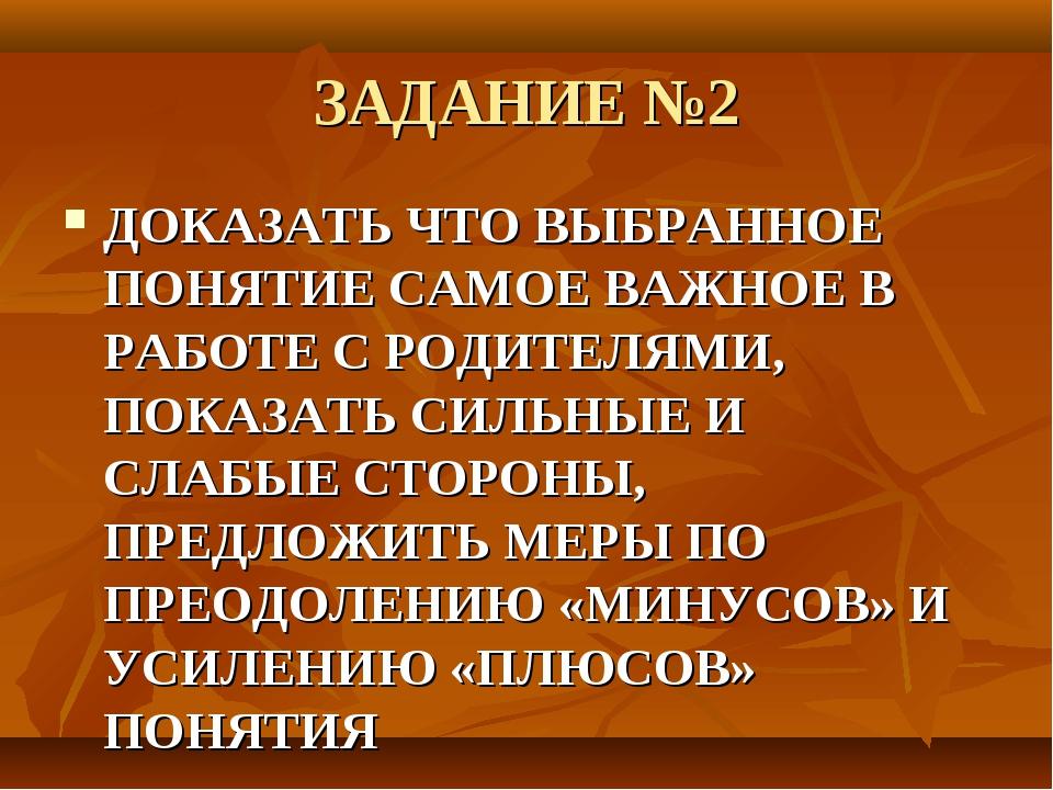 ЗАДАНИЕ №2 ДОКАЗАТЬ ЧТО ВЫБРАННОЕ ПОНЯТИЕ САМОЕ ВАЖНОЕ В РАБОТЕ С РОДИТЕЛЯМИ,...