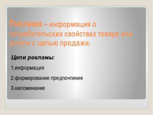 Реклама – информация о потребительских свойствах товара или услуги с целью пр