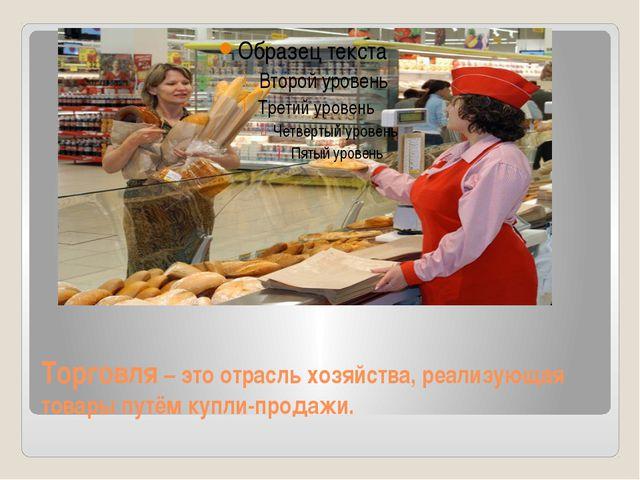 Торговля – это отрасль хозяйства, реализующая товары путём купли-продажи.