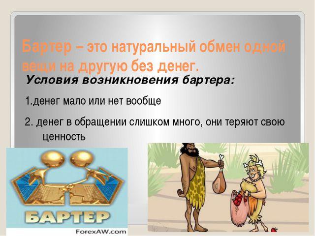 Бартер – это натуральный обмен одной вещи на другую без денег. Условия возник...