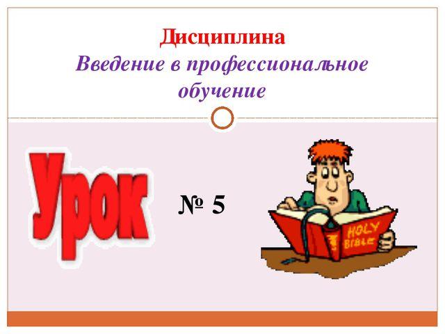 № 5 Дисциплина Введение в профессиональное обучение