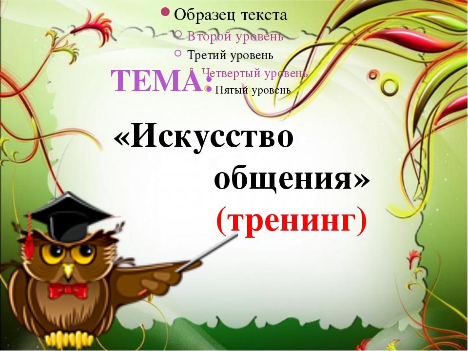 ТЕМА: «Искусство общения» (тренинг)