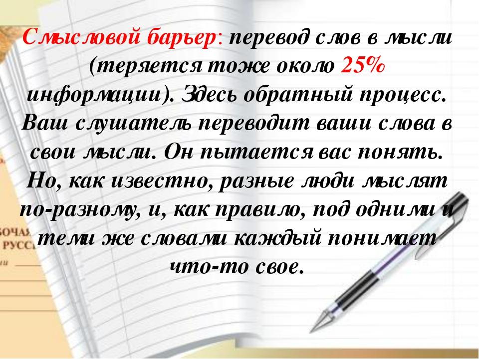 Смысловой барьер: перевод слов в мысли (теряется тоже около 25% информации)....