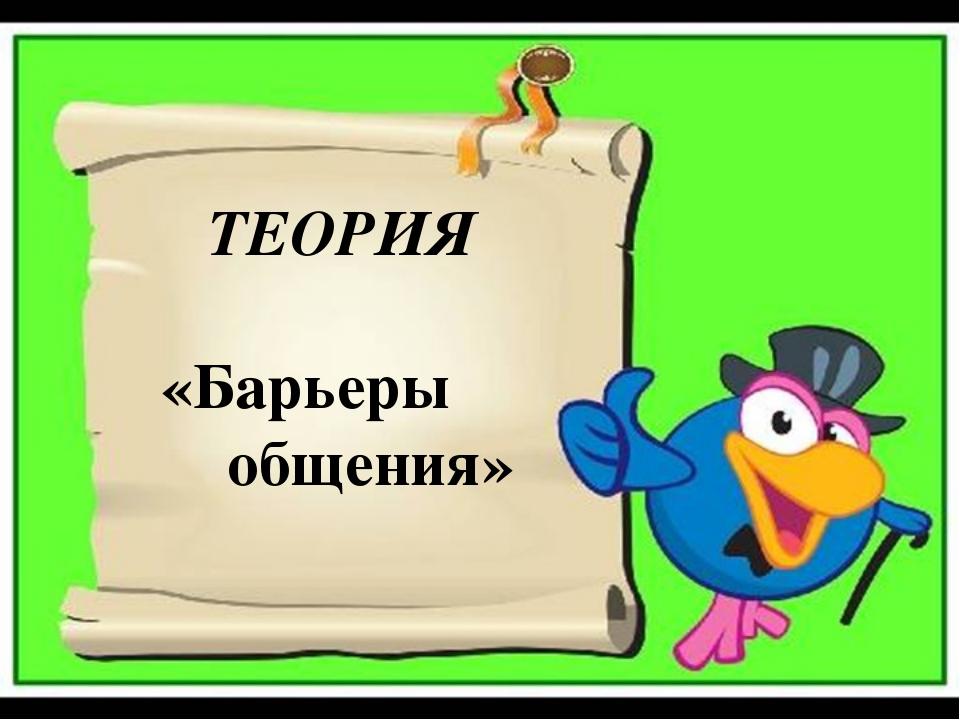 ТЕОРИЯ «Барьеры общения»