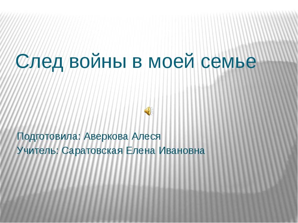 След войны в моей семье Подготовила: Аверкова Алеся Учитель: Саратовская Елен...