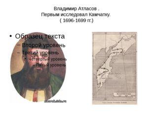 Владимир Атласов . Первым исследовал Камчатку. ( 1696-1699 гг.)