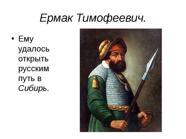 Ермак Тимофеевич. Ему удалось открыть русским путь в Сибирь.