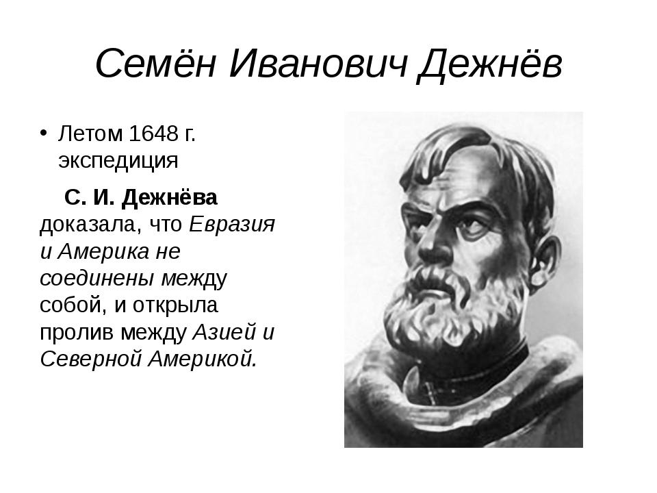 Семён Иванович Дежнёв Летом 1648 г. экспедиция С. И. Дежнёва доказала, что Ев...