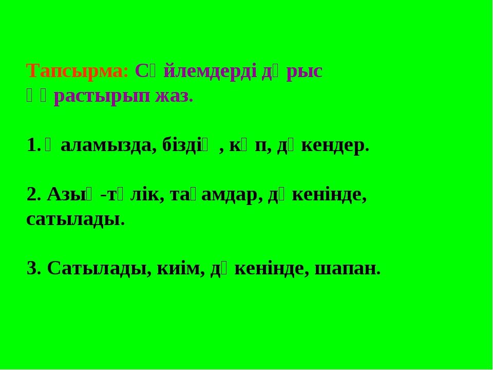 Тапсырма: Сөйлемдерді дұрыс құрастырып жаз. Қаламызда, біздің, көп, дүкендер....