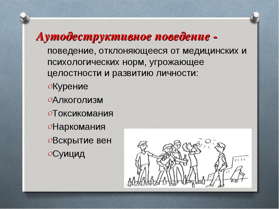 Аутодеструктивное поведение - поведение, отклоняющееся от медицинских и псих...