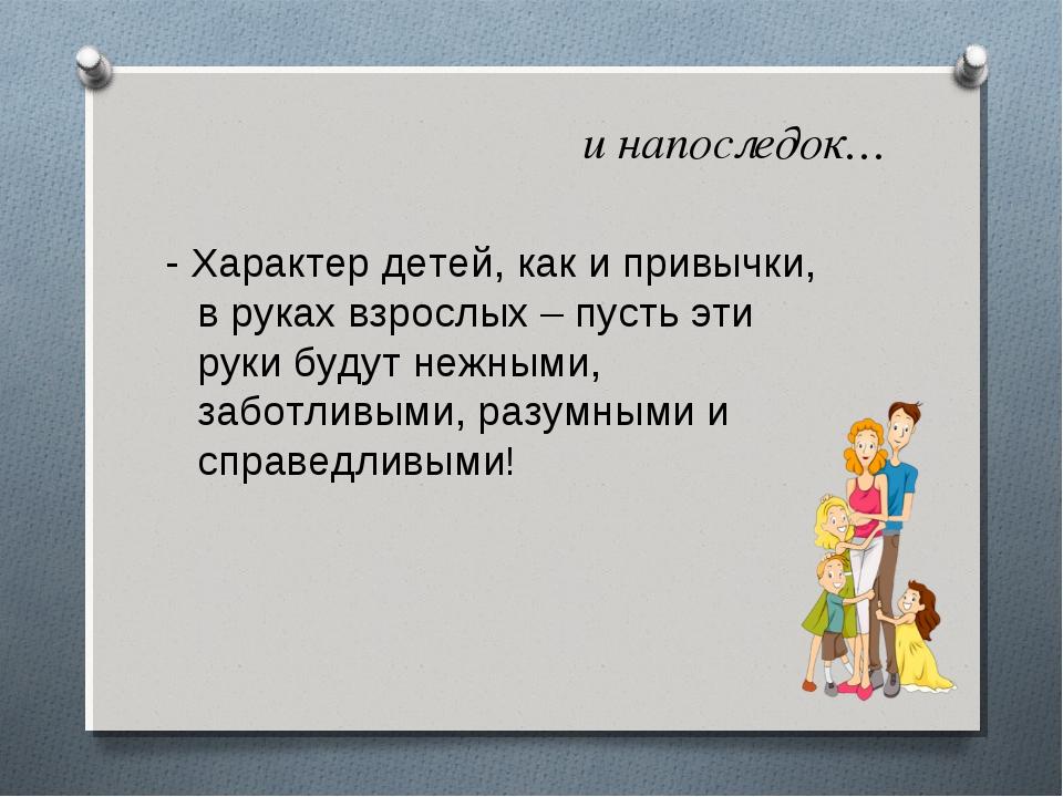и напоследок… - Характер детей, как и привычки, в руках взрослых – пусть эти...