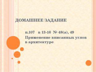 ДОМАШНЕЕ ЗАДАНИЕ п.107 в 13-16 № 48(а), 49 Применение вписанных углов в архит