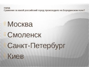 город Сражение за какой российский город происходило на Бородинском поле? Мос