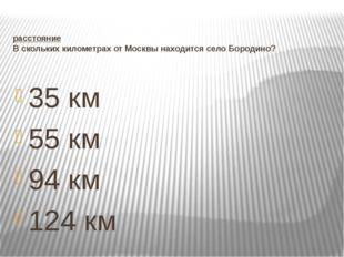 расстояние В скольких километрах от Москвы находится село Бородино? 35 км 55