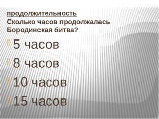 продолжительность Сколько часов продолжалась Бородинская битва? 5 часов 8 час