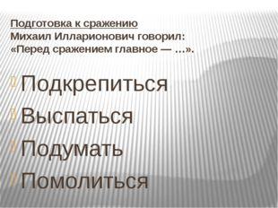 Подготовка к сражению Михаил Илларионович говорил: «Перед сражением главное —