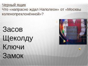 Черный ящик Что «напрасно ждал Наполеон» от «Москвы коленопреклонённой»? Засо