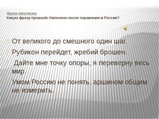 Фраза наполеона Какую фразу произнёс Наполеон после поражения в России? От ве