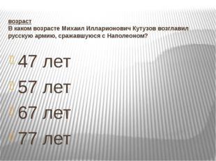 возраст В каком возрасте Михаил Илларионович Кутузов возглавил русскую армию,