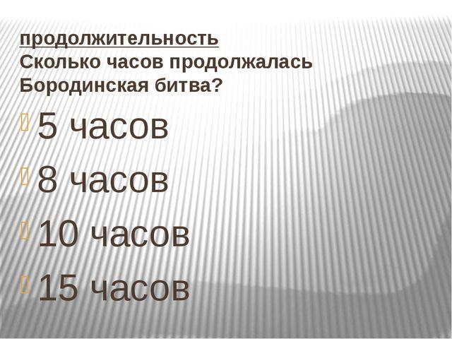продолжительность Сколько часов продолжалась Бородинская битва? 5 часов 8 час...