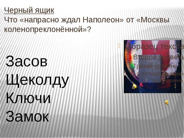 Черный ящик Что «напрасно ждал Наполеон» от «Москвы коленопреклонённой»? Засо...