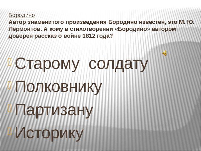 Бородино Автор знаменитого произведения Бородино известен, это М. Ю. Лермонто...
