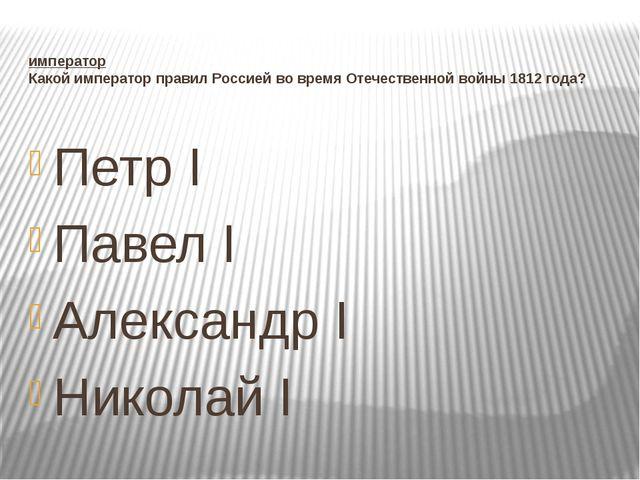 император Какой император правил Россией во время Отечественной войны 1812 го...