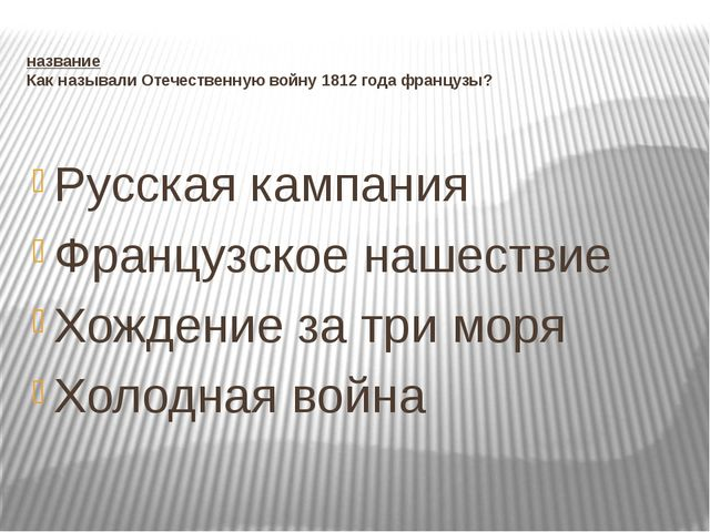 название Как называли Отечественную войну 1812 года французы? Русская кампани...