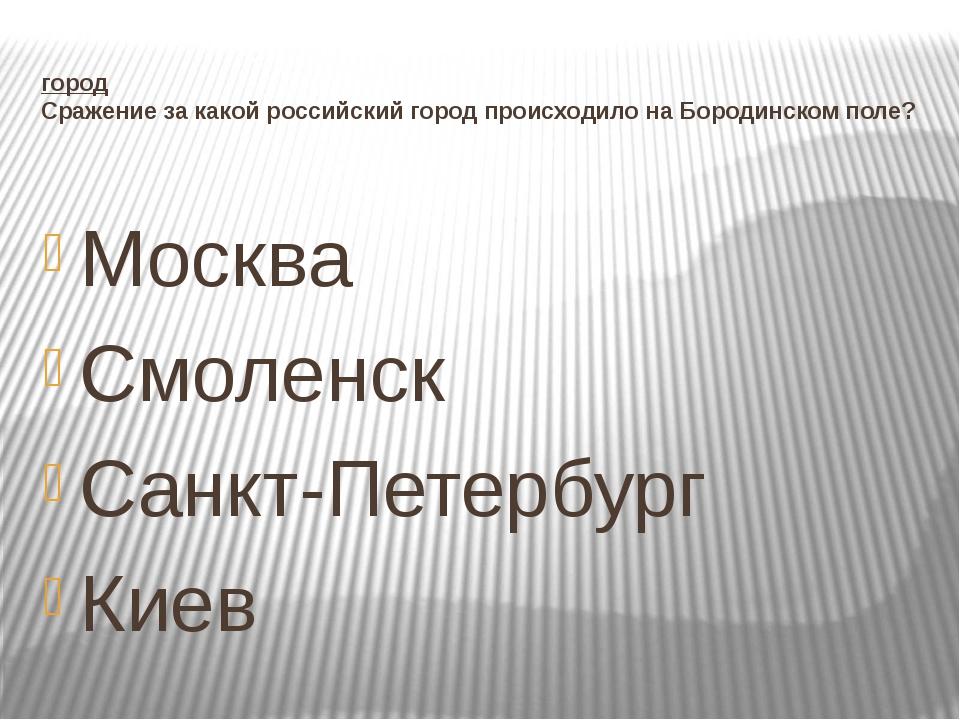 город Сражение за какой российский город происходило на Бородинском поле? Мос...