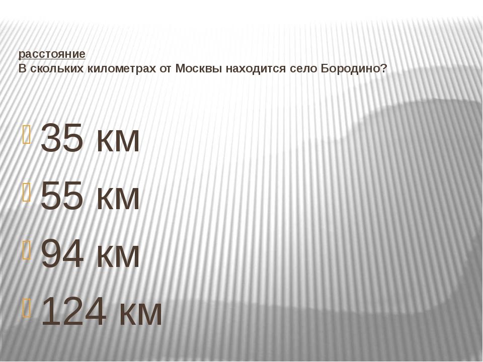 расстояние В скольких километрах от Москвы находится село Бородино? 35 км 55...